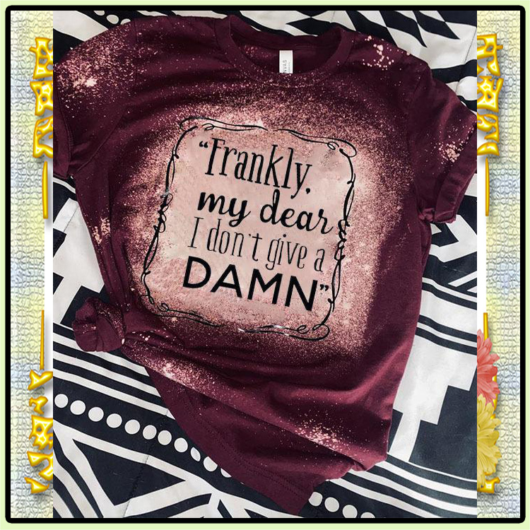 Frankly My Dear I Dont Give a Damn Bleached D Shirt