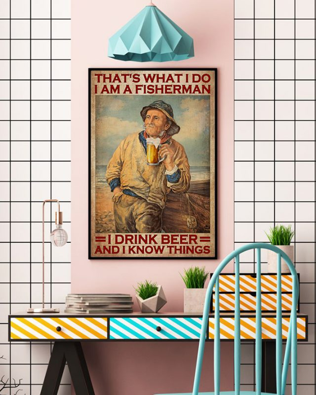 That's What I Do I Am A Fisherman I Drink Beer And I Know Things Poster